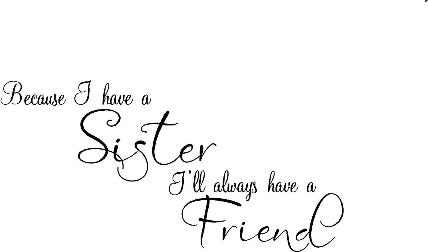 Quote Because I Have A Sister I Ll Always Have A Friend Special Buy Any 2 Quotes And Get A 3rd Quote Free Of Equal Or Lesser Value Sister Quotes Funny Quotes Quotes To