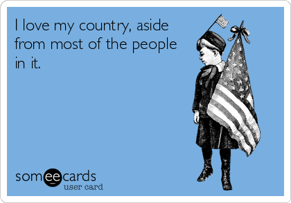 I Love My Country Aside From Most Of The People In It July Quotes Fourth Of July Quotes Ecards Funny