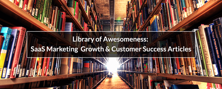 Library Of Awesomeness Saas Marketing Growth Customer Success Articles Saas Marketing Success