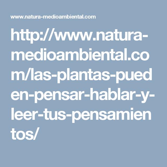 http://www.natura-medioambiental.com/las-plantas-pueden-pensar-hablar-y-leer-tus-pensamientos/