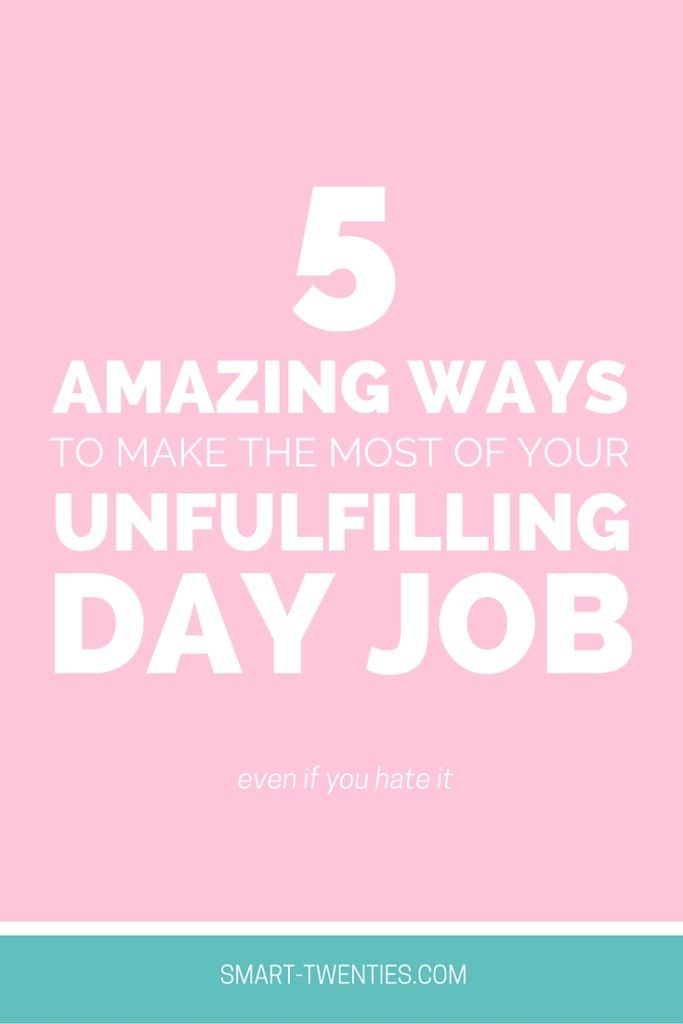 Attractive 5 Ways To Make The Most Of Your Unfulfilling Day Job