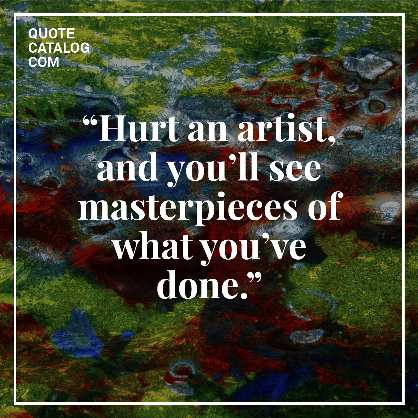 """Hurt an artist, and you'll see masterpieces of what you've done."" –– Unknown"
