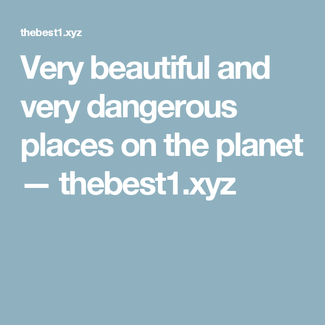 Very beautiful and very dangerous places on the planet — thebest1.xyz