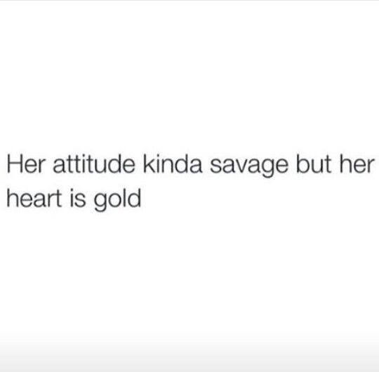 Her attitude kinda savage but her heart is gold   My