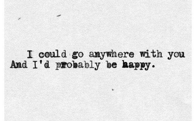 I could go anywhere with you and I'd probably be happy