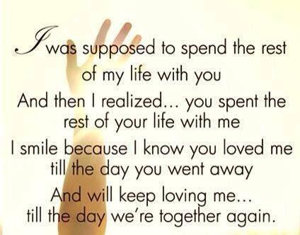 Se suponia que iba pasar el resto de mi vida contigo Y luego me di cuenta... que pasaste el resto de tu vida conmigo. Sonrio porque se que me amaste hasta el dia en que te fuiste  Y me seguiras amando... hasta el dia que estemos juntos de nuevo.