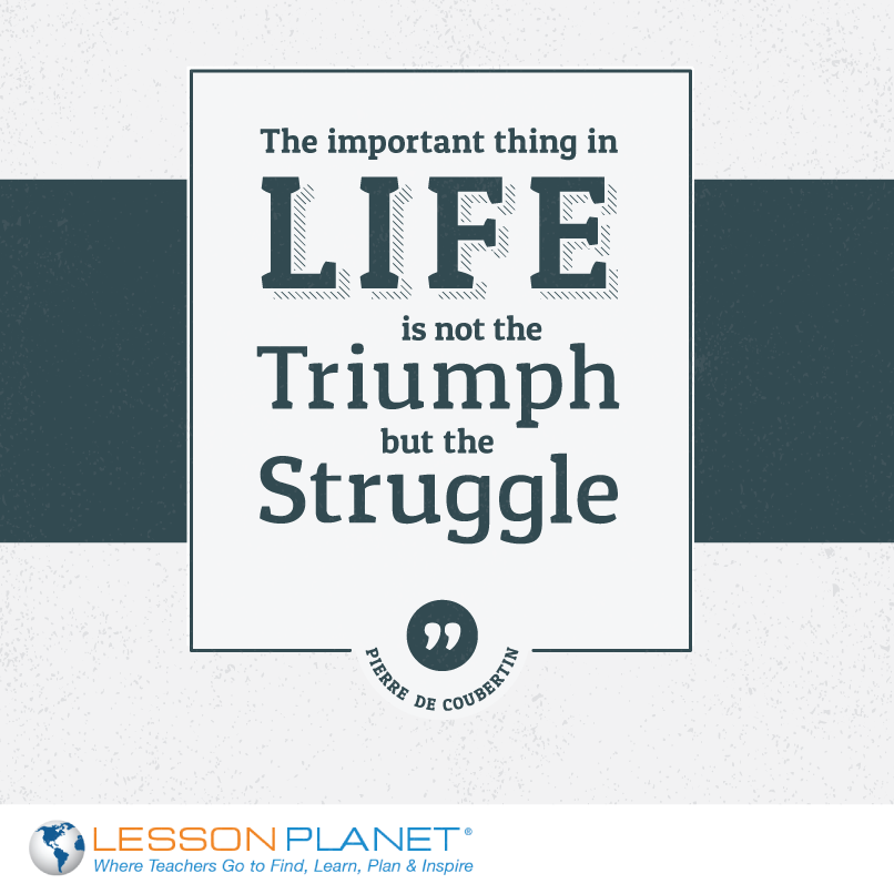 The Important Thing In Life Is Not The Triumph But The Struggle