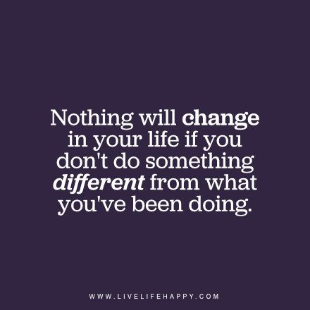 Nothing will change in your life if you dont do something different from...