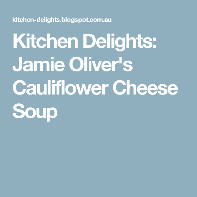 Kitchen Delights Jamie Oliver S Cauliflower Cheese Soup Cheese Soup Cauliflower Cheese Soups Jamie Oliver Cauliflower Cheese