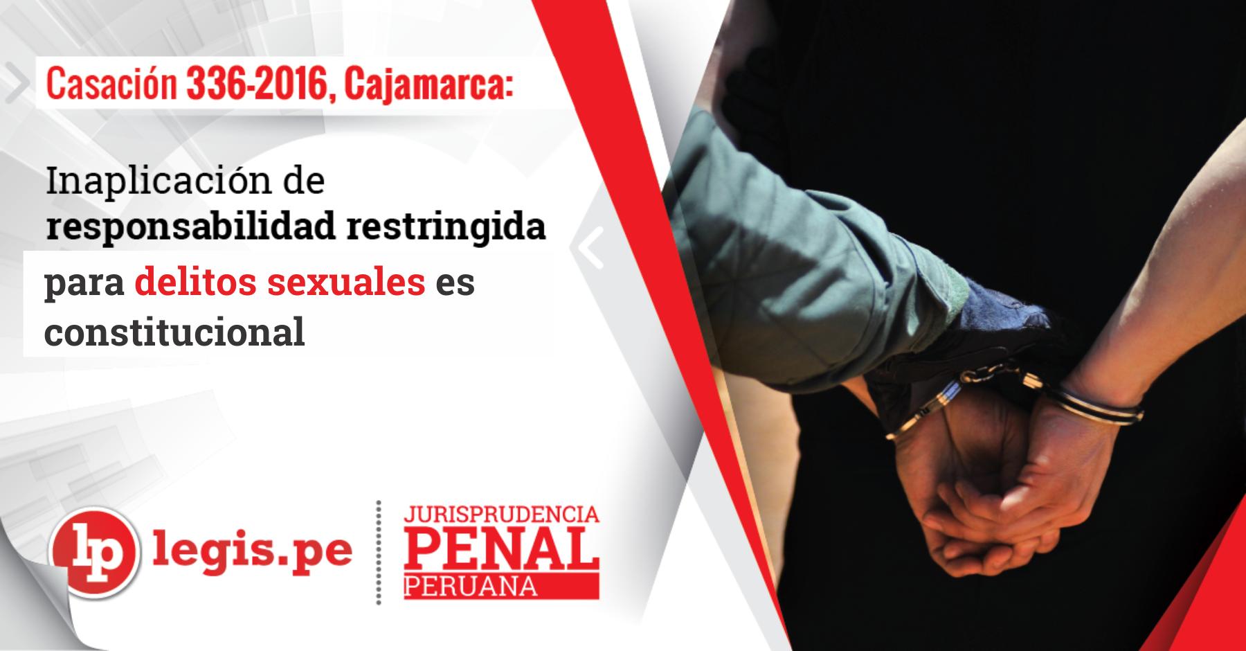 Casación 336-2016, Cajamarca: Inaplicación de responsabilidad restringida para delitos sexuales es constitucional