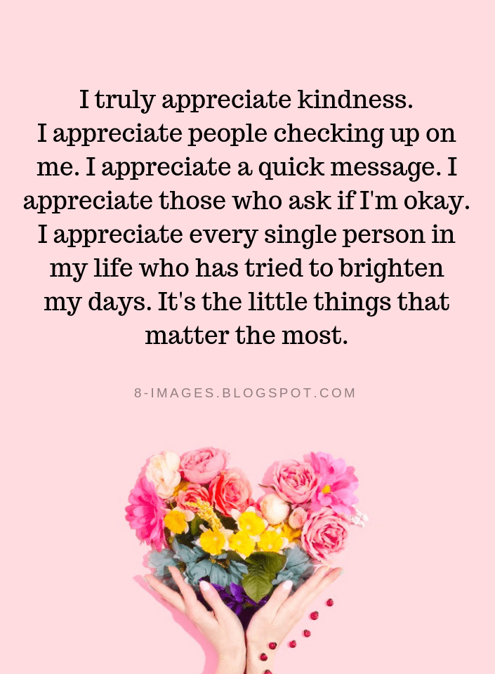 Quotes I Truly Appreciate Kindness I Appreciate People Checking Up On Me I Appreciate A Quick Message Little Things Quotes Matter Quotes Appreciation Quotes