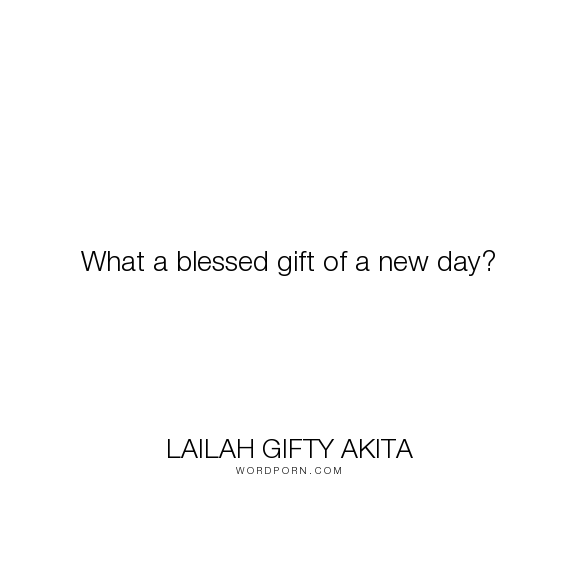 """Lailah Gifty Akita - """"What a blessed gift of a new day?"""". happiness, time, joy, motivation, positive-thinking, self-love, positive, moments, new-day, hopes, lailah-gifty-akita-affirmations, blessed-life"""