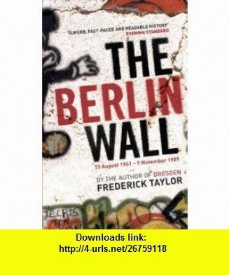 The Berlin Wall 13 August 1961 - 9 November 1989 (9780747589174) Frederick Taylor , ISBN-10: 0747589178  , ISBN-13: 978-0747589174 ,  , tutorials , pdf , ebook , torrent , downloads , rapidshare , filesonic , hotfile , megaupload , fileserve