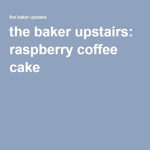 the baker upstairs: raspberry coffee cake