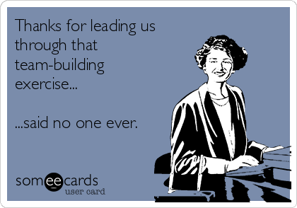 Thanks For Leading Us Through That Team Building Exercise Said No One Ever Team Building Team Building Exercises Team Building Quotes
