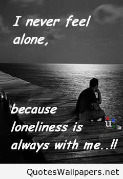 I never feel alone because loneliness is always with me
