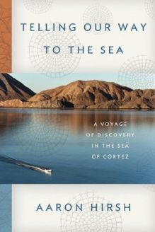 Telling Our Way to the Sea  A Voyage of Discovery in the Sea of Cortez, 978-0374272845, Aaron Hirsh, Farrar, Straus and Giroux