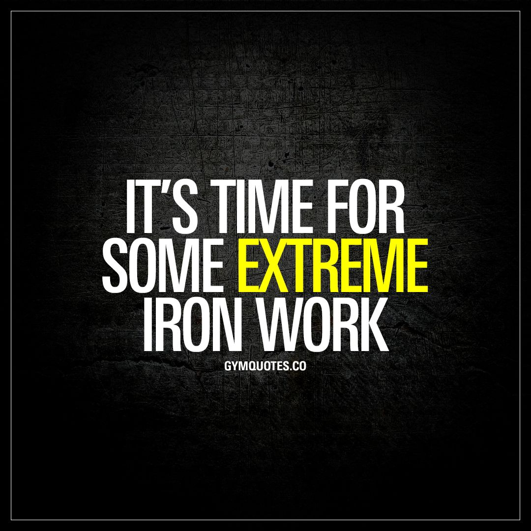 It S Time For Some Extreme Iron Work Justdoit Fitness Motivation Quotes Bodybuilding Quotes Fitness Quotes