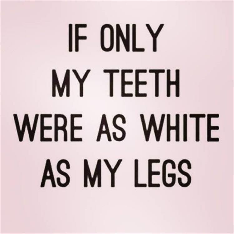 If only my teeth were as white as my legs.