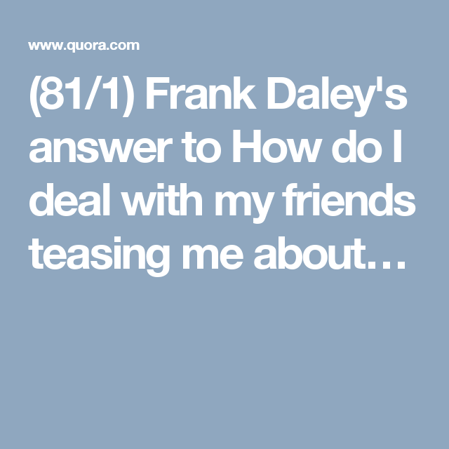 (81/1) Frank Daley's answer to How do I deal with my friends teasing me about…