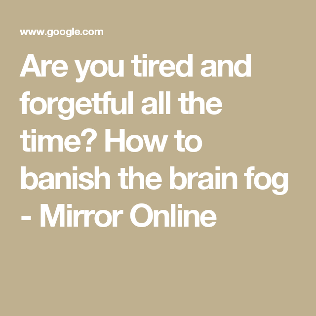 Are you tired and forgetful all the time? How to banish the brain fog - Mirror Online