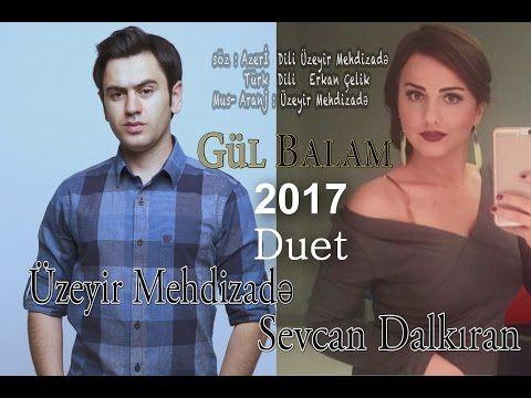 Uzeyir Mehdizade Sevcan Dalkiran Ay Balam Gul Balam 2017 Duet Yaxsi Olar 2017 Youtube Sarkilar Muzik Guzel Soz