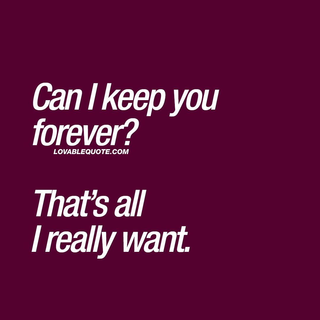 Cute Quotes Can I Keep You Forever Thats All I Really Want