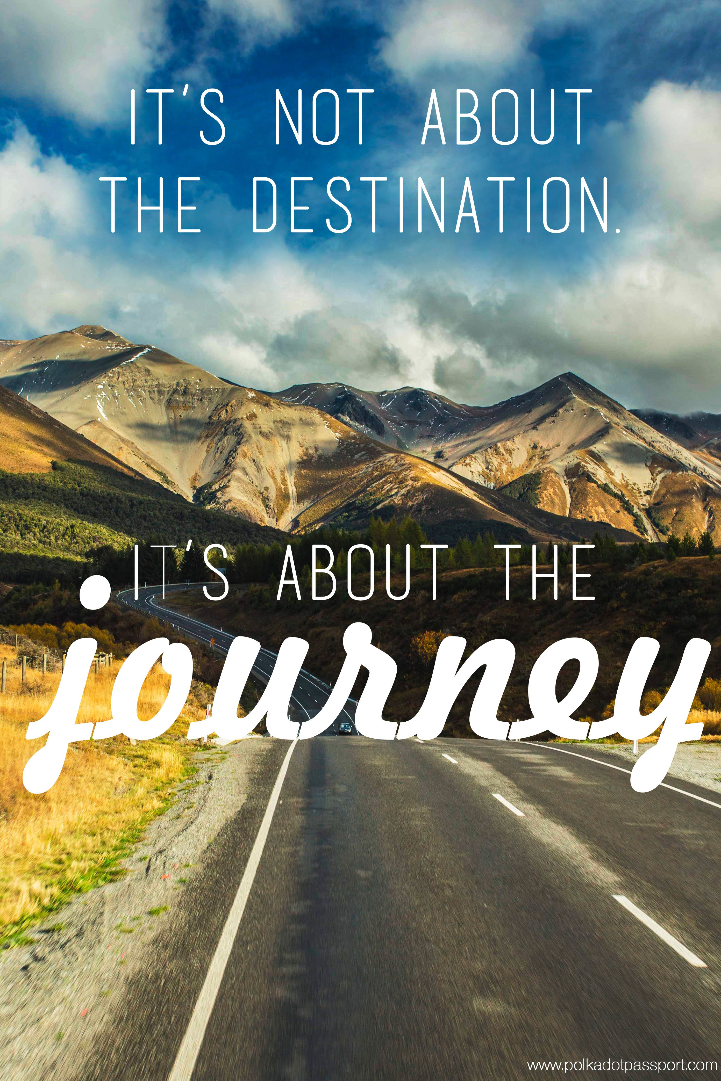 """""""It's not about the destination, it's about the journey"""