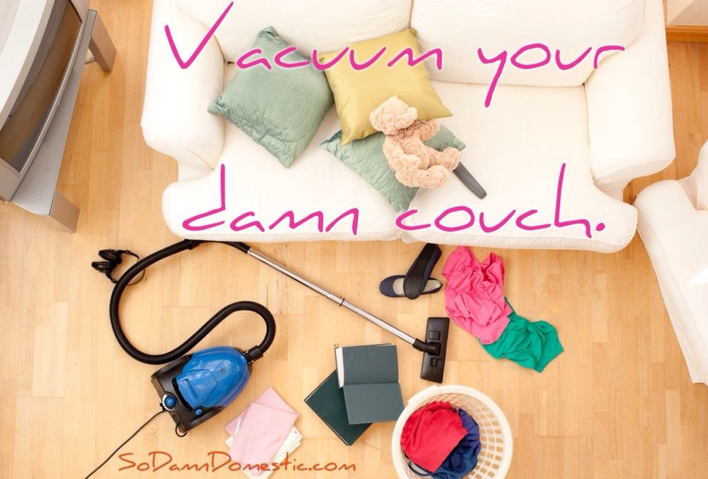 Vacuum under couches and beneath cushions Shoot. I need