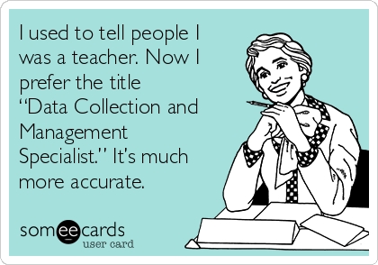 I Used To Tell People I Was A Teacher Now I Prefer The Title Data Collection And Management Specialist It S Much More Accurate Teaching Humor Teacher Quotes Funny Teacher Humor