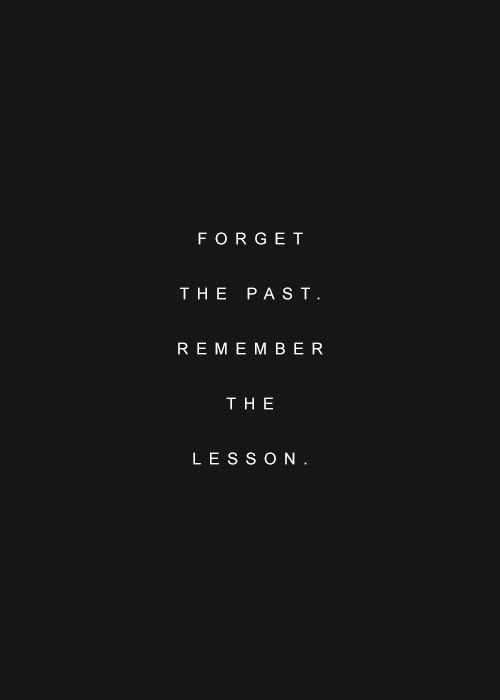 Forget The Past But Remember The Lesson Say What Quotes And