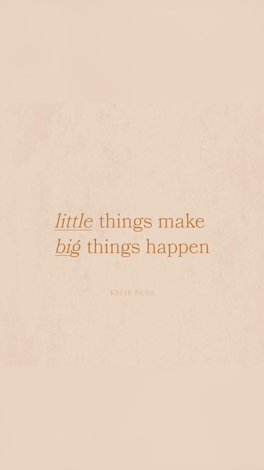 Little things make big things happen | KylieBussDesign