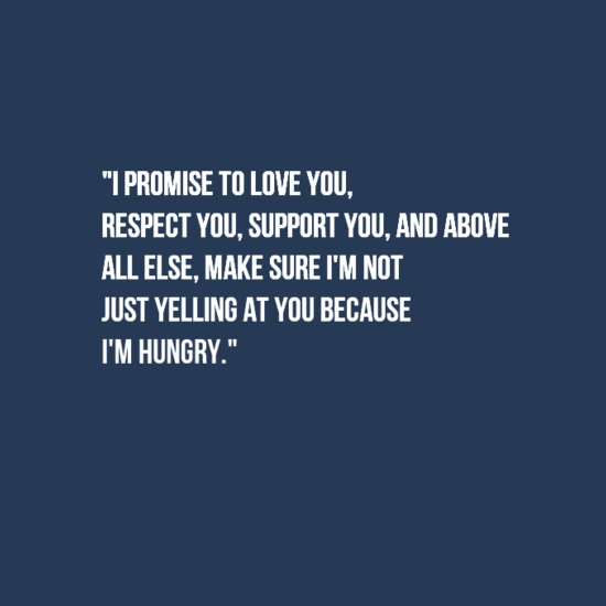 I promise to love you, respect you, support you, and above all else, make sure I'm not just yelling at you because I'm hungry.