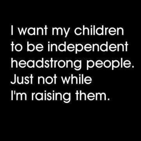 Lol true -- they can be headstrong while I'm raising them... lol, when my cats act up...I tell them I'm queen kitty... they simmer down