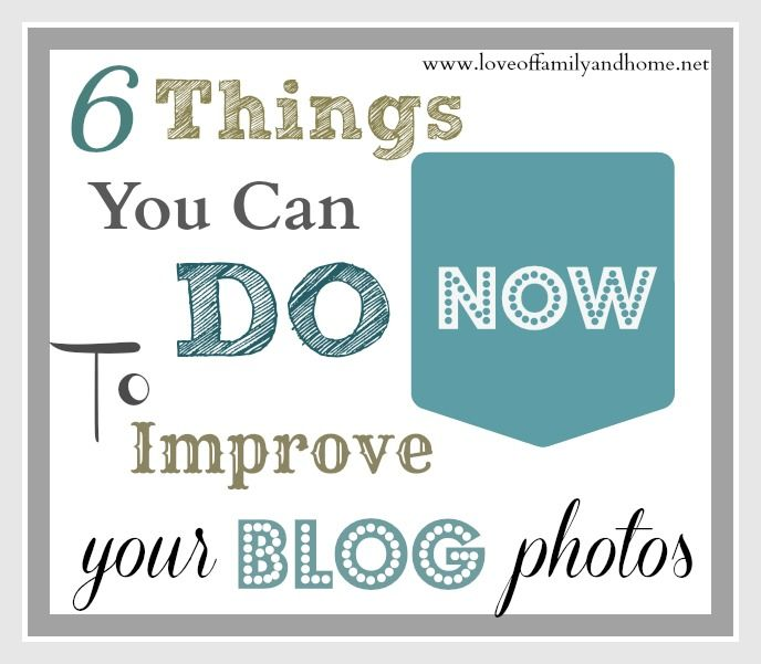 6 Things You Can Do NOW To Improve Your Blog Photos via @Tonya Seemann @ Love of Family & Home