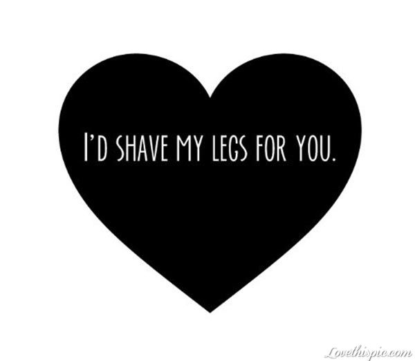 Shave My Legs For You Funny Quotes Heart Love Quote Black Heart Funny Quote Funny Sayings Flirty Quotes Funny Love Funny Quotes