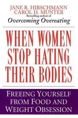 When Women Stop Hating Their Bodies by Jane R. Hirschmann and Carol H Munter