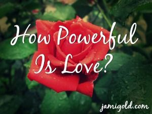 Romance--and happiness in general--are often disrespected, but is it really so unrealistic to think of love as powerful enough to help us conquer obstacles?