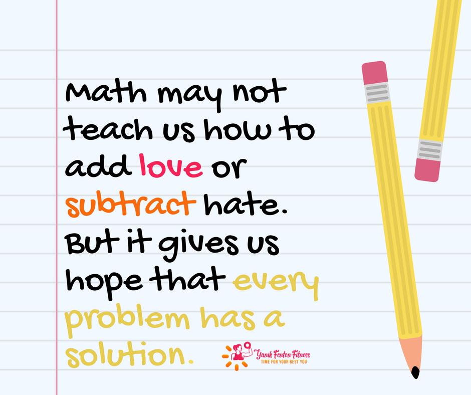 Math may not teach us how to add love or subtract hate ...