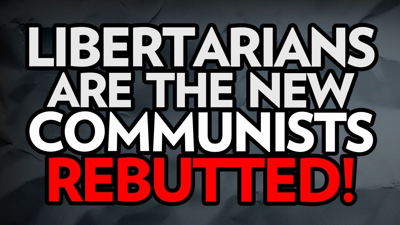 Libertarians Are the New Communists - Rebutted!