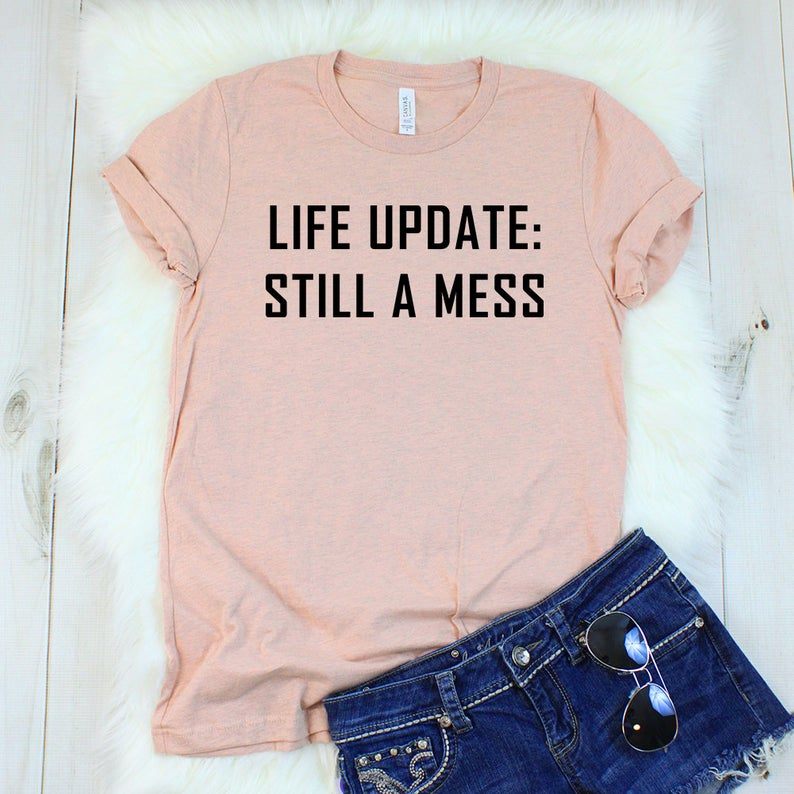 Life Update Shirt, Life Update Still A Mess T-Shirt, Funny Shirts for Women, Funny Shirts with Sayings, Ironic Shirt, Sarcastic tshirt