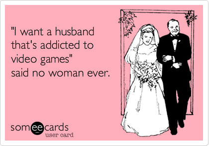I Want A Husband That S Addicted To Video Games Said No Woman Ever Husband Humor Video Game Quotes Ecards Funny