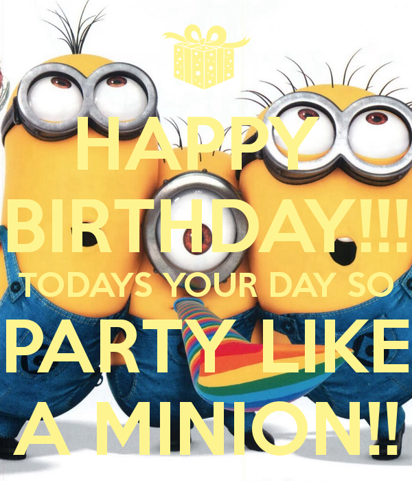 TODAYS YOUR DAY SO PARTY LIKE A MINION