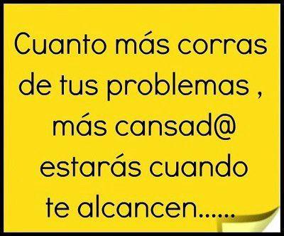 Cuanto más corras de tus problemas, más cansad@a estarás cuando te alcancen...