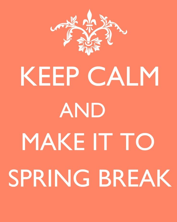 Keep Calm And Make It To Spring Break! | Quotes U0026 Sayings