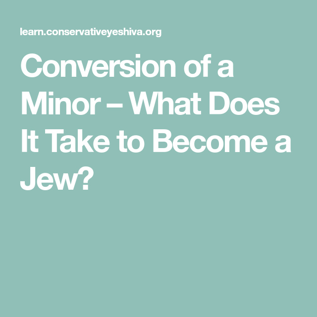Conversion Of A Minor What Does It Take To Become A Jew How To Become Conversation A Minor