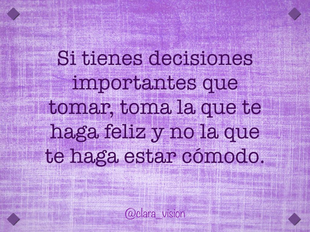 Si tienes decisiones importantes que tomar, toma la que te haga feliz y no la que te haga estar cómodo.