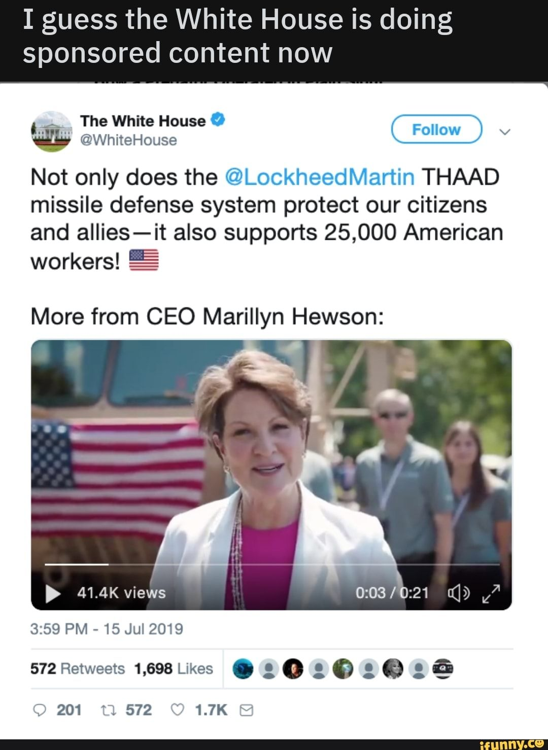 Picture memes HtBWk1Js6: 1 comment — iFunny I guess the White House is doing sponsored content now - CW @WhiteHouse Not only does the @LockheedMarTin THAAD missile defense system protect our citizens and allies-it also supports 25,000 American workers! % More from CEO Marillyn Hewson: – popular memes on the site