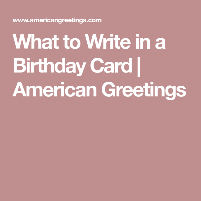 What To Write In A Birthday Card American Greetings Birthday