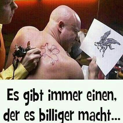 Es gibt immer einen der es billiger macht tattoo